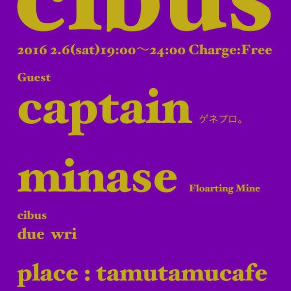 2016.2.6.sat 『cibus』 @tamutamucafe open-19:00 close-24:00 door-free ●Guest DJ_captain(ゲネプロ。), minase(Floarting Mine) ●cibus DJ_due, wri
